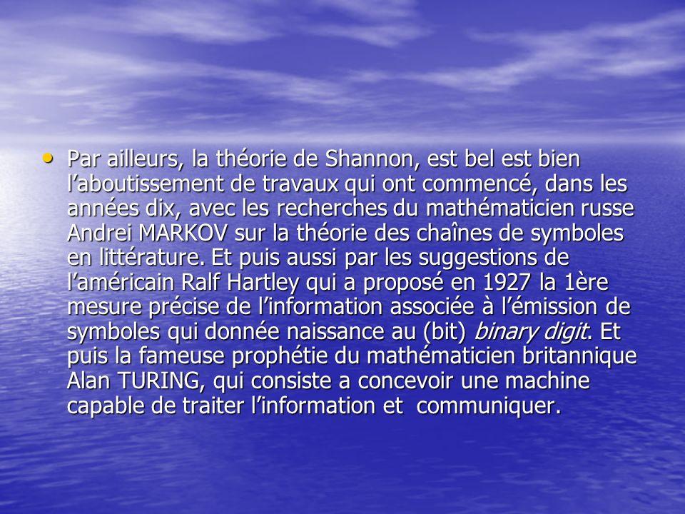 Par ailleurs, la théorie de Shannon, est bel est bien l'aboutissement de travaux qui ont commencé, dans les années dix, avec les recherches du mathématicien russe Andrei MARKOV sur la théorie des chaînes de symboles en littérature.
