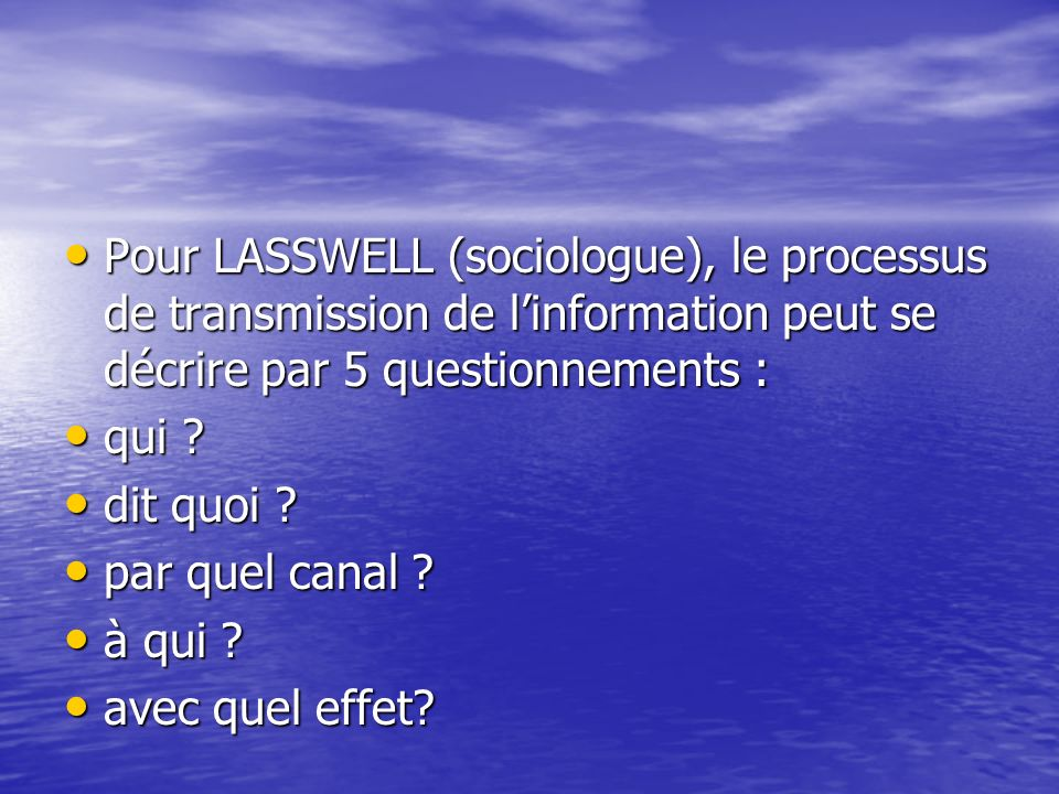 Pour LASSWELL (sociologue), le processus de transmission de l'information peut se décrire par 5 questionnements :