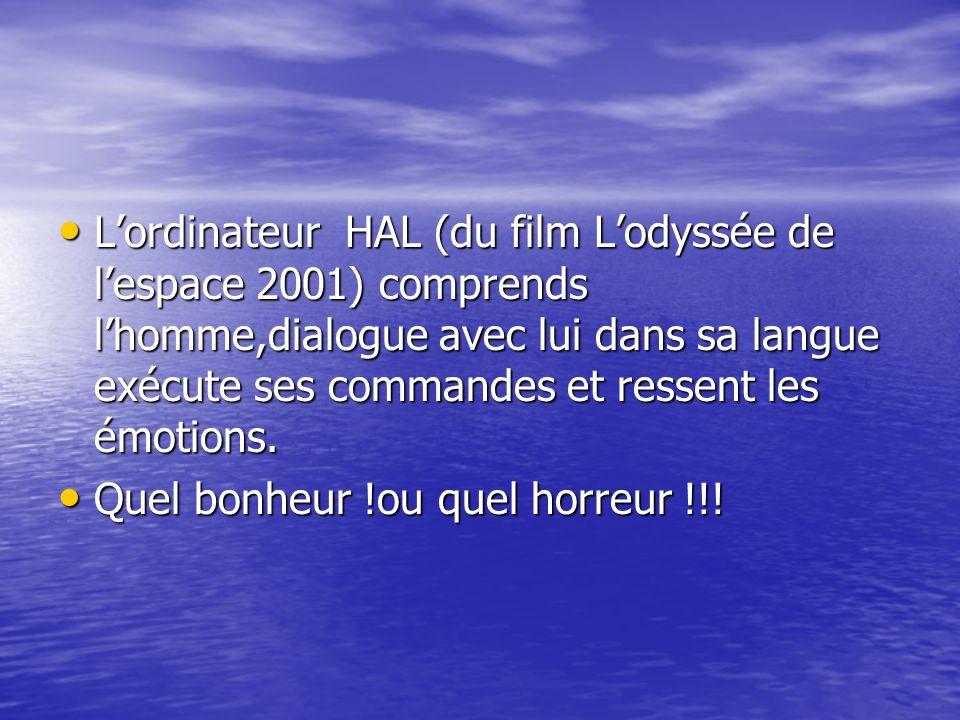 L'ordinateur HAL (du film L'odyssée de l'espace 2001) comprends l'homme,dialogue avec lui dans sa langue exécute ses commandes et ressent les émotions.