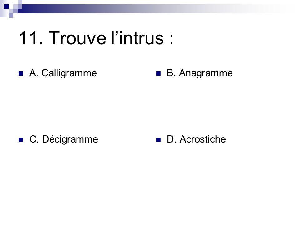 11. Trouve l'intrus : A. Calligramme B. Anagramme C. Décigramme