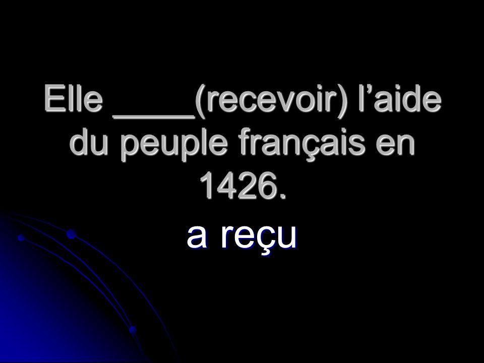 Elle ____(recevoir) l'aide du peuple français en 1426.