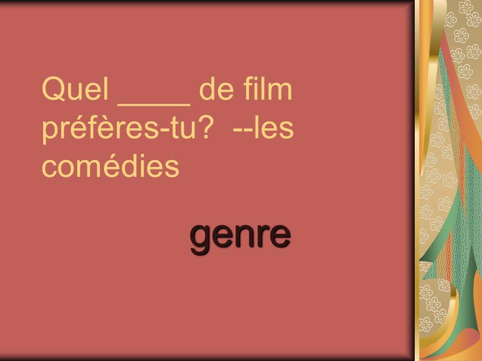 Quel ____ de film préfères-tu --les comédies