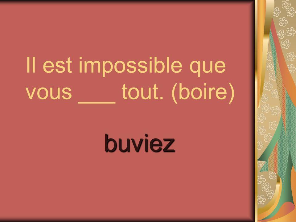 Il est impossible que vous ___ tout. (boire)