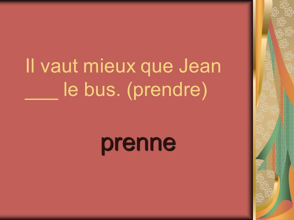 Il vaut mieux que Jean ___ le bus. (prendre)
