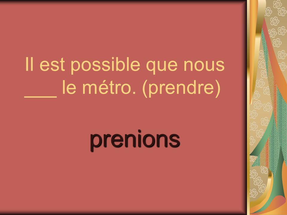 Il est possible que nous ___ le métro. (prendre)
