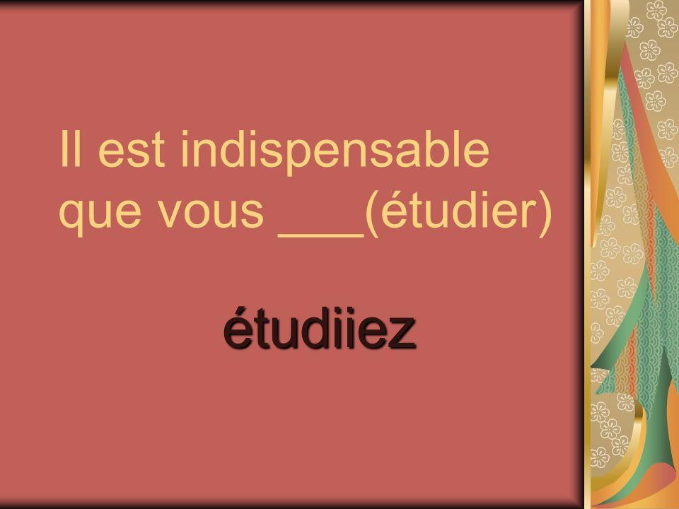 Il est indispensable que vous ___(étudier)