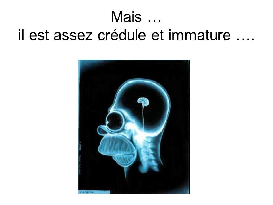 Mais … il est assez crédule et immature ….