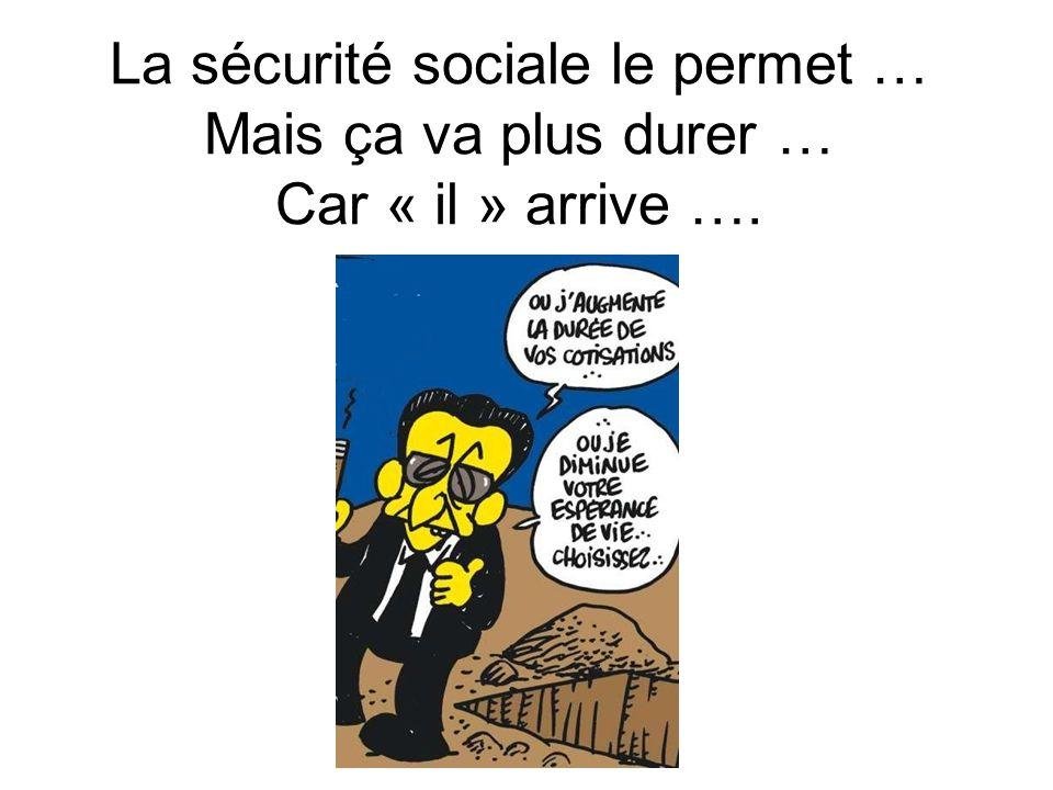 La sécurité sociale le permet … Mais ça va plus durer … Car « il » arrive ….