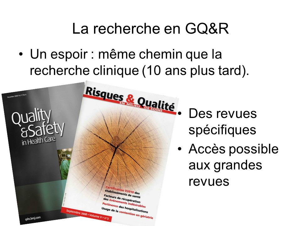 La recherche en GQ&R Un espoir : même chemin que la recherche clinique (10 ans plus tard). Des revues spécifiques.