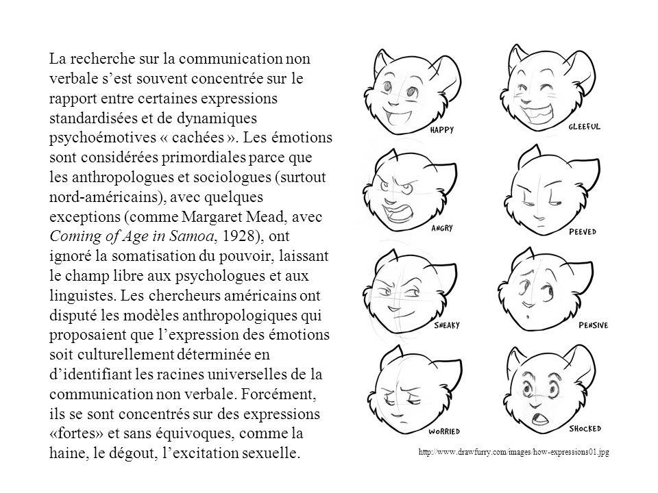 La recherche sur la communication non verbale s'est souvent concentrée sur le rapport entre certaines expressions standardisées et de dynamiques psychoémotives « cachées ». Les émotions sont considérées primordiales parce que les anthropologues et sociologues (surtout nord-américains), avec quelques exceptions (comme Margaret Mead, avec Coming of Age in Samoa, 1928), ont ignoré la somatisation du pouvoir, laissant le champ libre aux psychologues et aux linguistes. Les chercheurs américains ont disputé les modèles anthropologiques qui proposaient que l'expression des émotions soit culturellement déterminée en d'identifiant les racines universelles de la communication non verbale. Forcément, ils se sont concentrés sur des expressions «fortes» et sans équivoques, comme la haine, le dégout, l'excitation sexuelle.