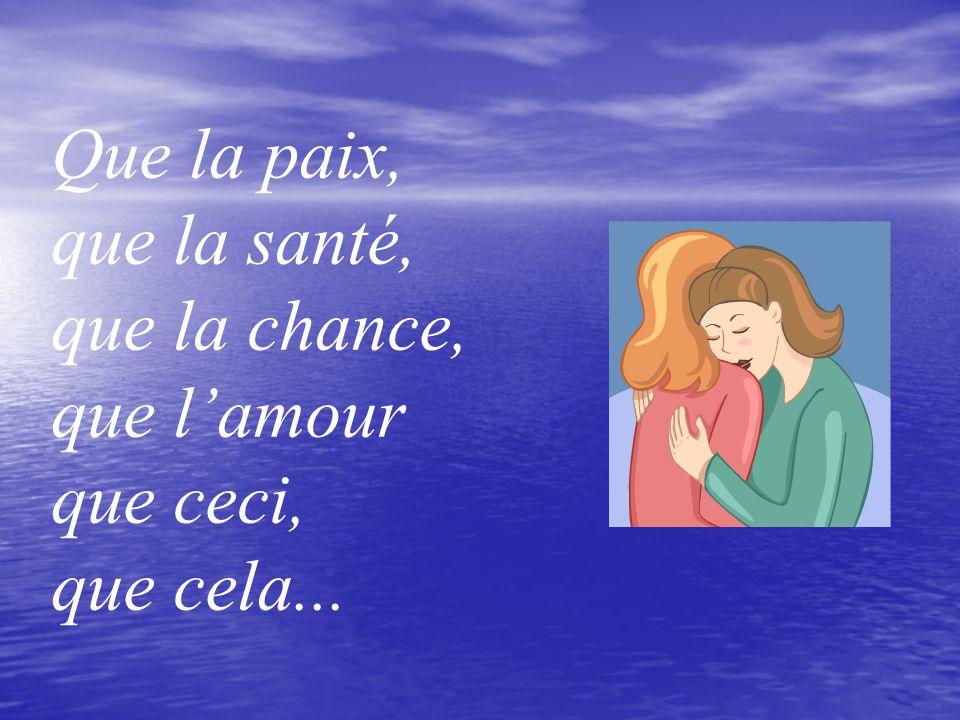 Que la paix, que la santé, que la chance, que l'amour que ceci, que cela...