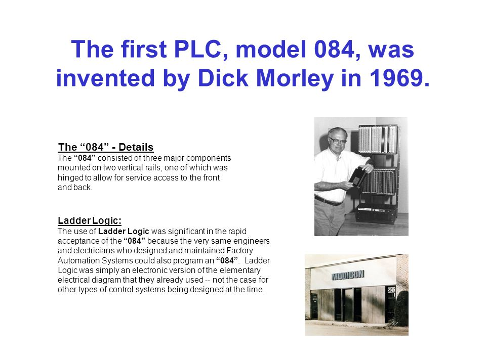 The first PLC, model 084, was invented by Dick Morley in 1969.