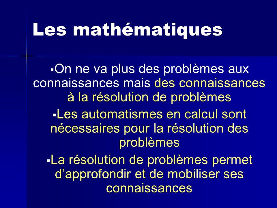 Les mathématiques On ne va plus des problèmes aux connaissances mais des connaissances à la résolution de problèmes.