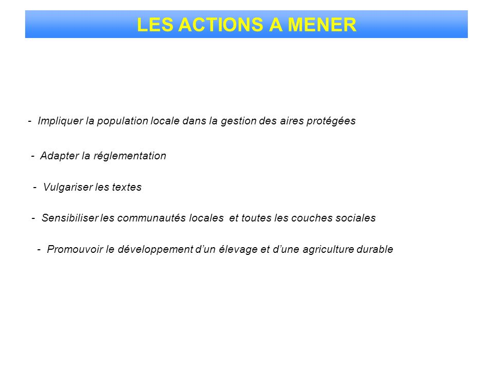 LES ACTIONS A MENER - Impliquer la population locale dans la gestion des aires protégées. - Adapter la réglementation.