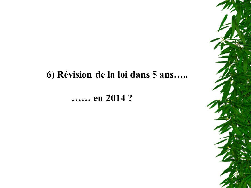 Révision de la loi 6) Révision de la loi dans 5 ans….. …… en 2014