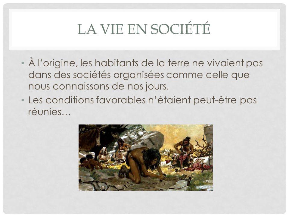 LA vie en société À l'origine, les habitants de la terre ne vivaient pas dans des sociétés organisées comme celle que nous connaissons de nos jours.