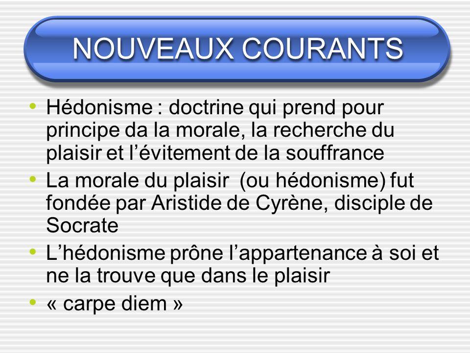 NOUVEAUX COURANTS Hédonisme : doctrine qui prend pour principe da la morale, la recherche du plaisir et l'évitement de la souffrance.