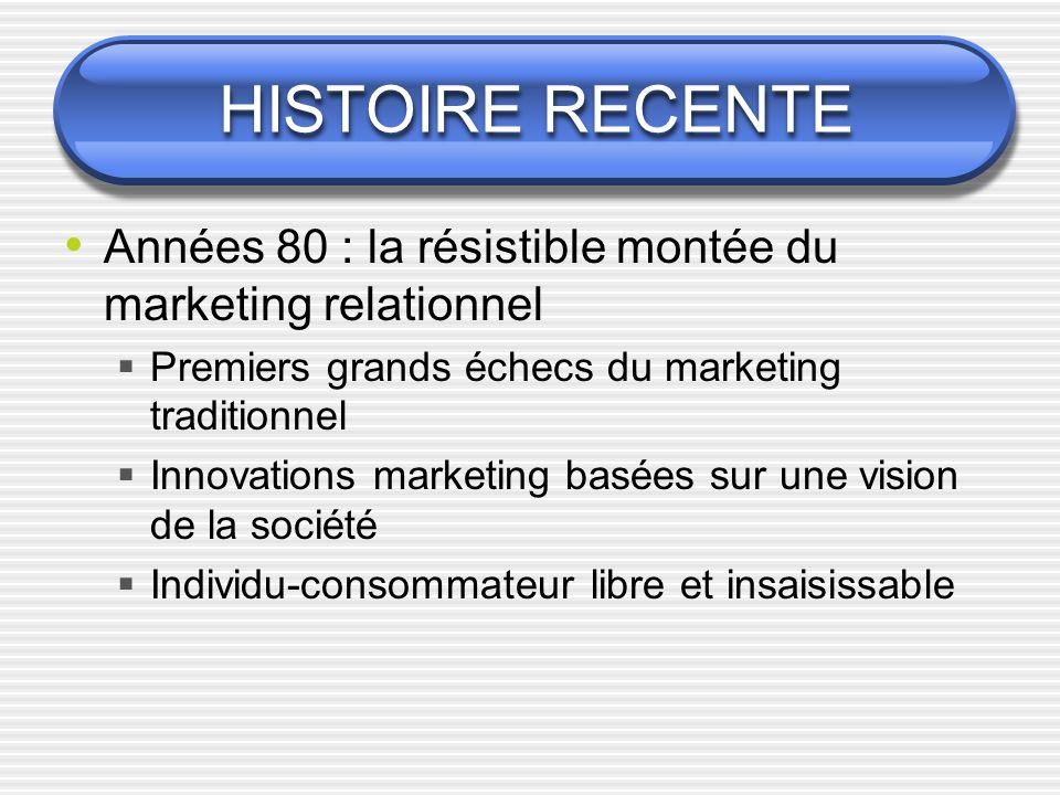 HISTOIRE RECENTE Années 80 : la résistible montée du marketing relationnel. Premiers grands échecs du marketing traditionnel.