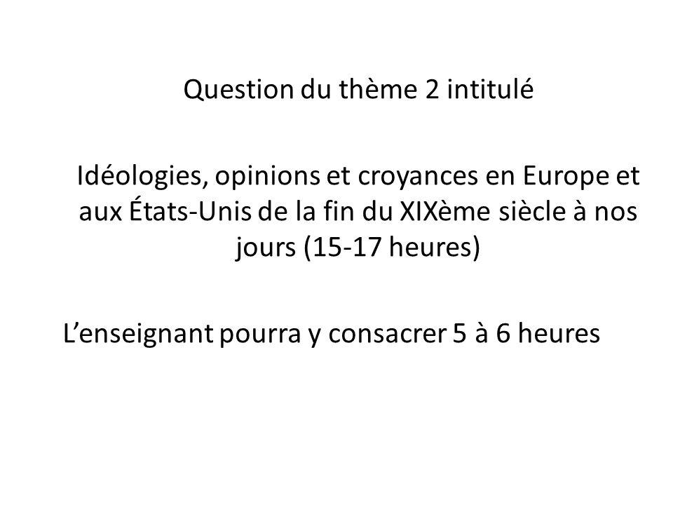 Question du thème 2 intitulé Idéologies, opinions et croyances en Europe et aux États-Unis de la fin du XIXème siècle à nos jours (15-17 heures) L'enseignant pourra y consacrer 5 à 6 heures