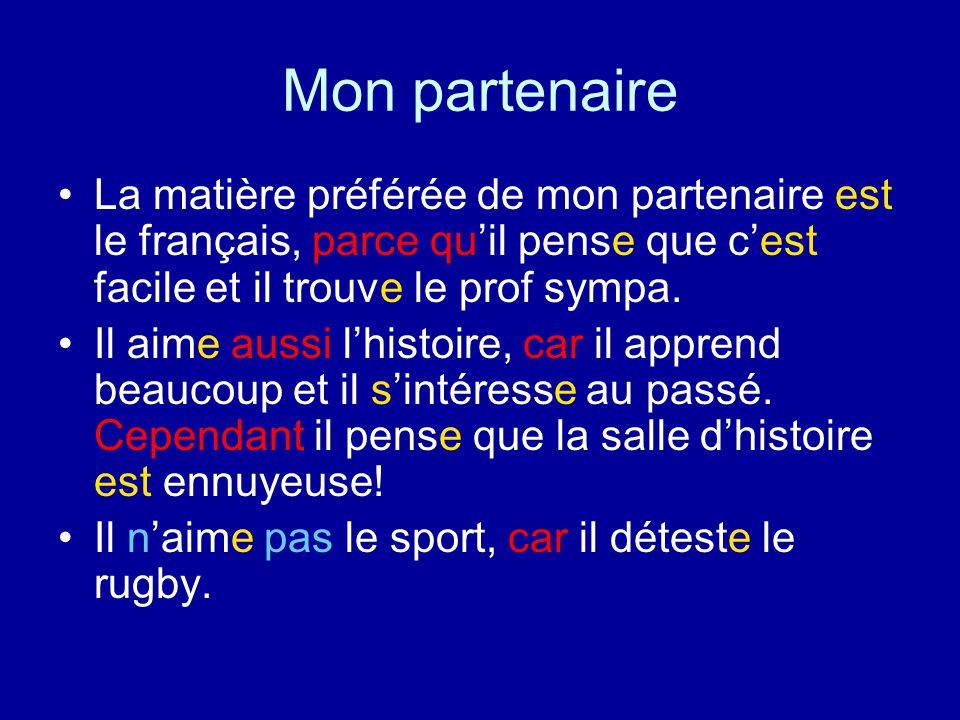 Mon partenaire La matière préférée de mon partenaire est le français, parce qu'il pense que c'est facile et il trouve le prof sympa.