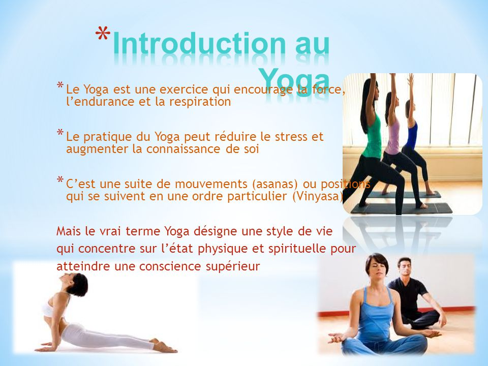 Introduction au Yoga Le Yoga est une exercice qui encourage la force, l'endurance et la respiration.
