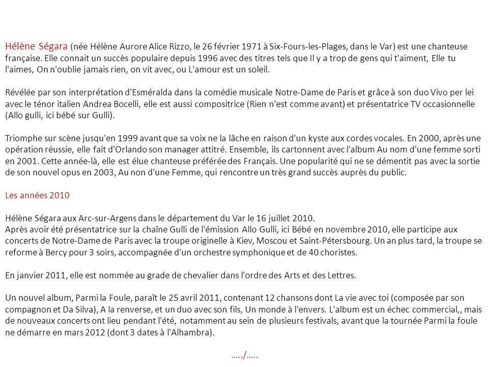 Hélène Ségara (née Hélène Aurore Alice Rizzo, le 26 février 1971 à Six-Fours-les-Plages, dans le Var) est une chanteuse française. Elle connait un succès populaire depuis 1996 avec des titres tels que Il y a trop de gens qui t aiment, Elle tu l aimes, On n oublie jamais rien, on vit avec, ou L amour est un soleil.