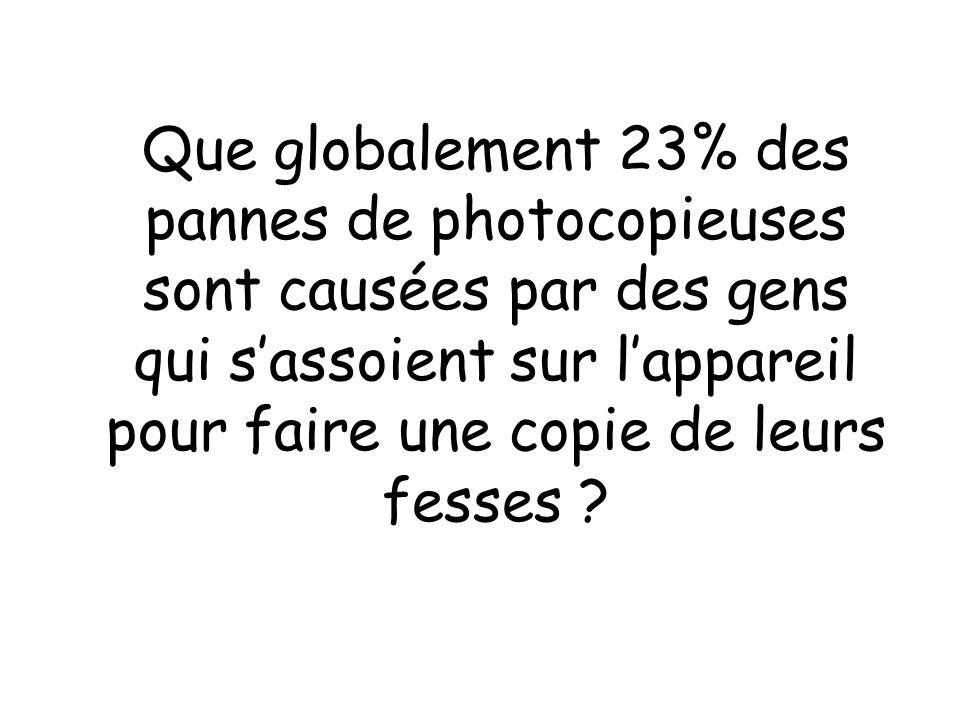 Que globalement 23% des pannes de photocopieuses sont causées par des gens qui s'assoient sur l'appareil pour faire une copie de leurs fesses