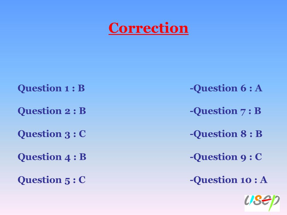 Correction Question 1 : B -Question 6 : A