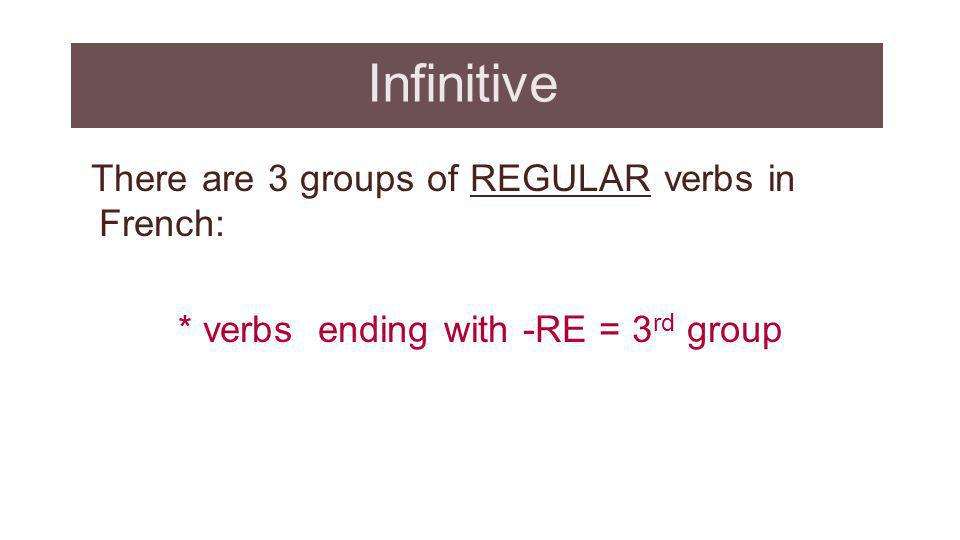 Infinitive There are 3 groups of REGULAR verbs in French: * verbs ending with -RE = 3rd group Review the presentations on –er and ir verbs.