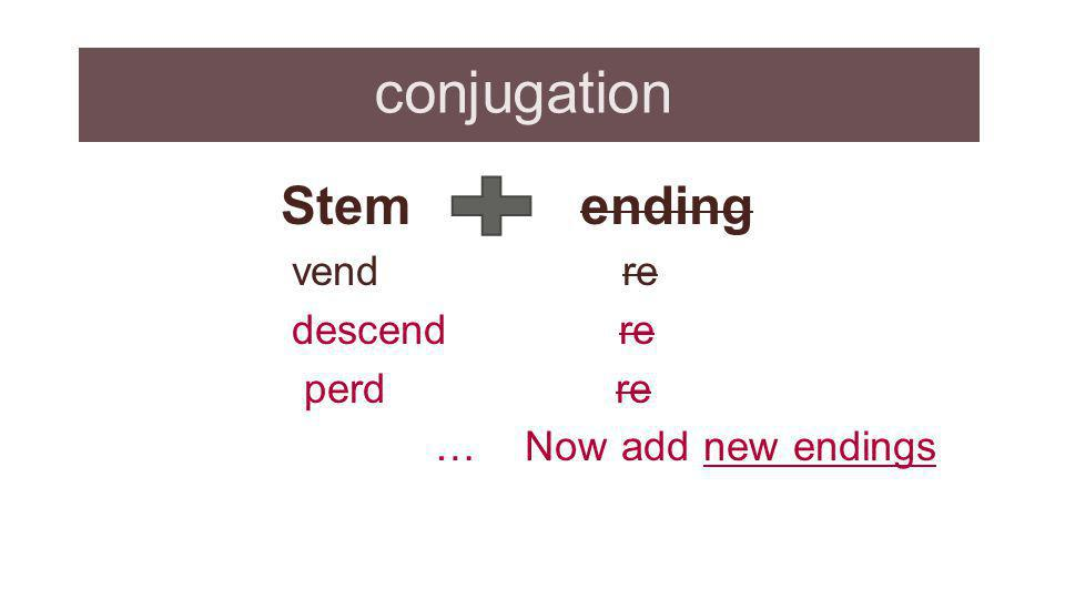 conjugation Stem ending vend re descend re perd re … Now add new endings