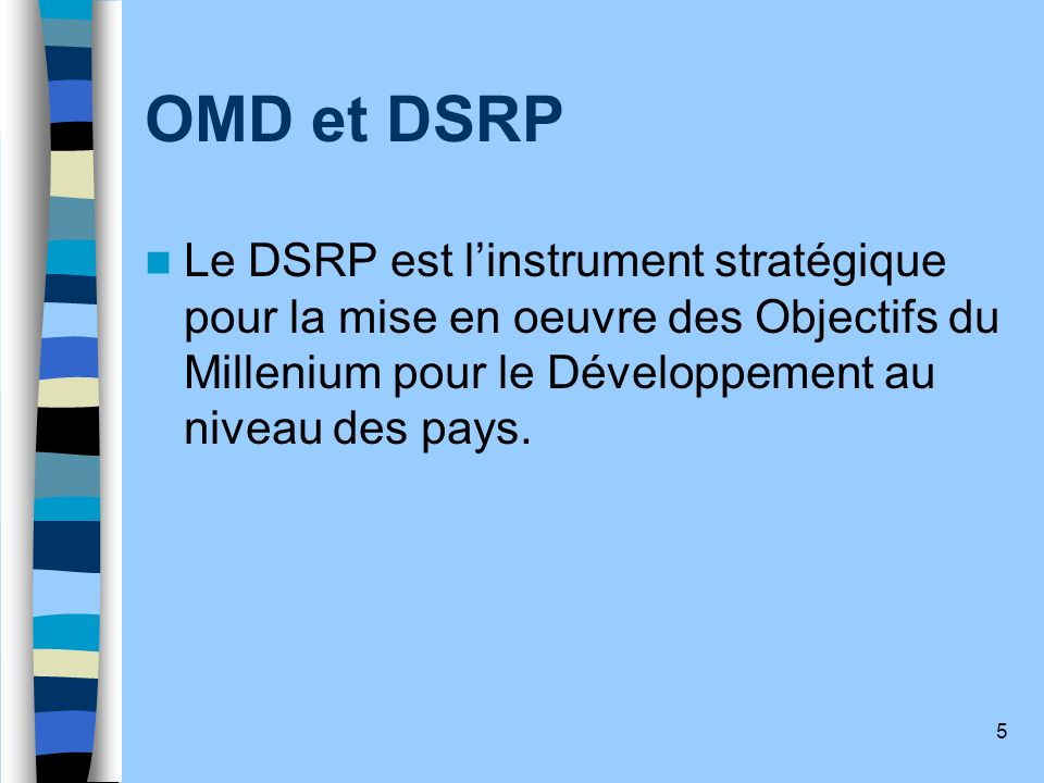OMD et DSRP Le DSRP est l'instrument stratégique pour la mise en oeuvre des Objectifs du Millenium pour le Développement au niveau des pays.