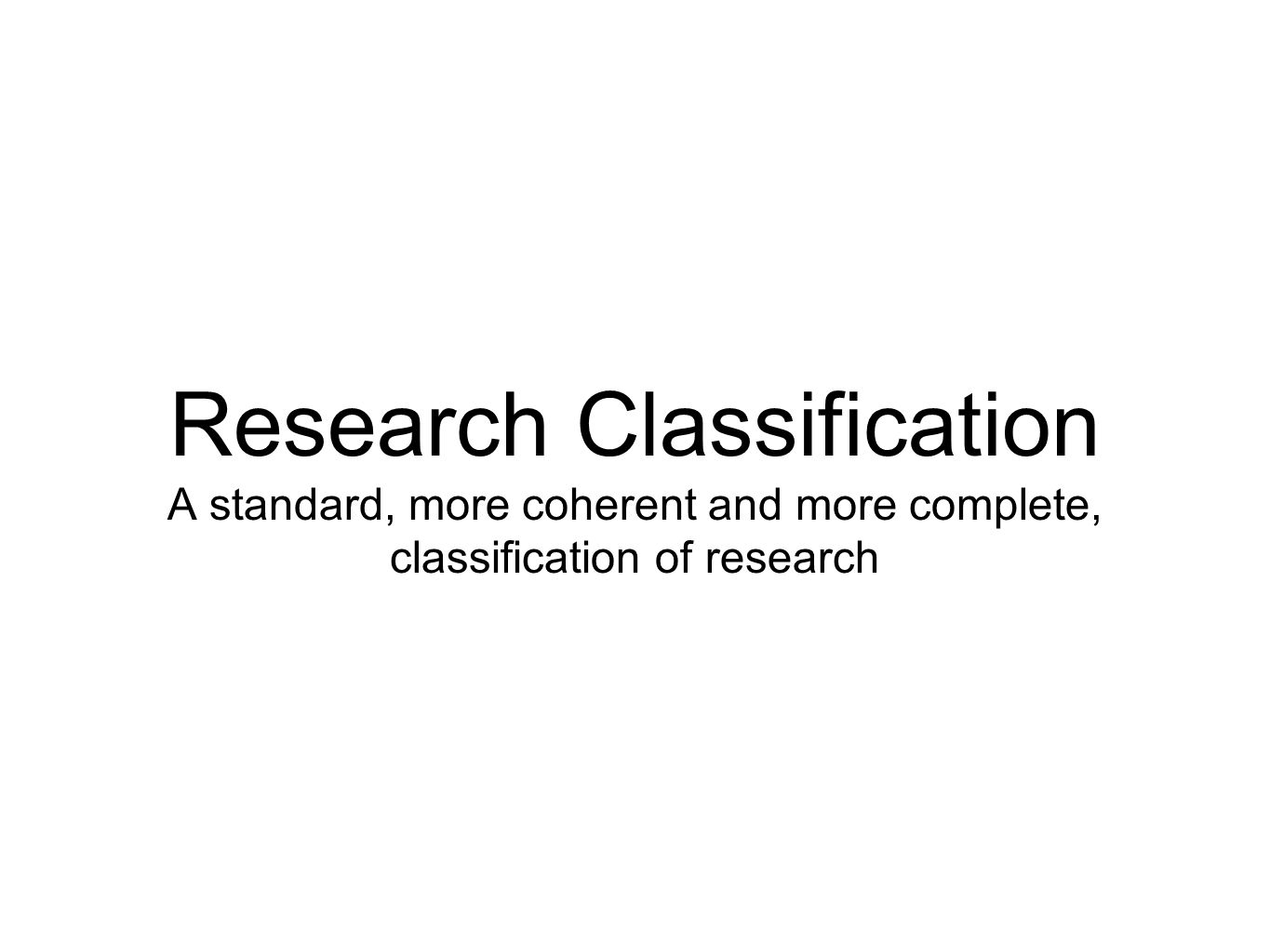 Research Classification A standard, more coherent and more complete, classification of research