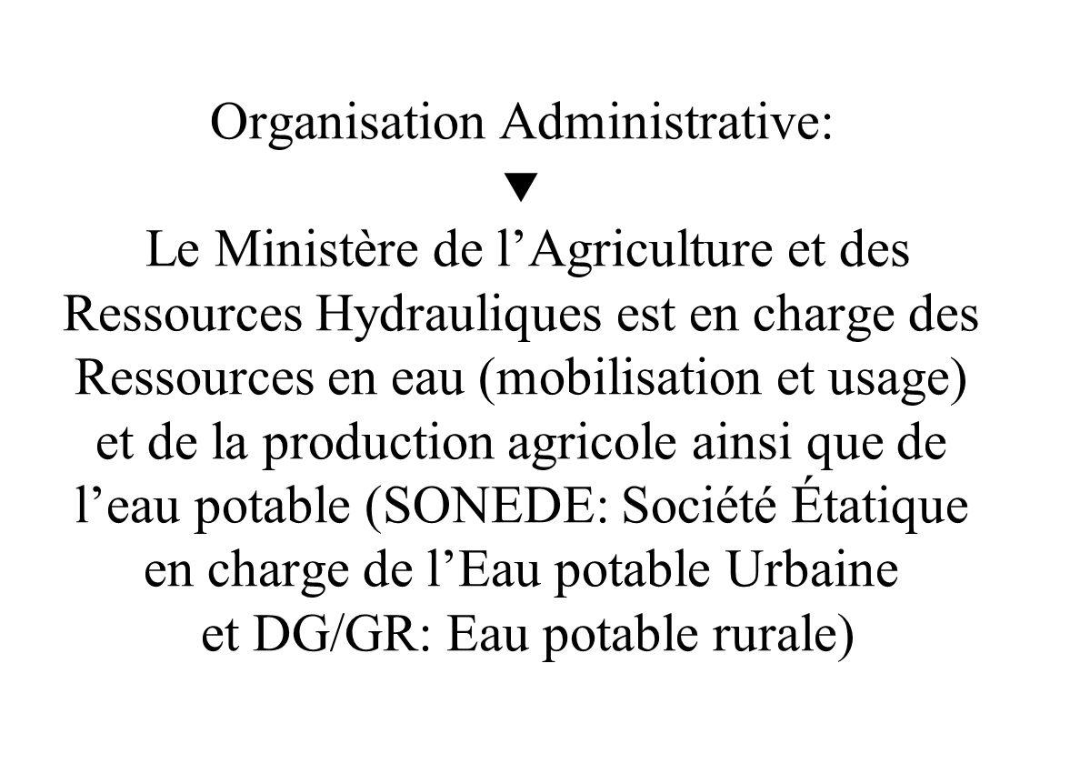 Organisation Administrative:  Le Ministère de l'Agriculture et des Ressources Hydrauliques est en charge des Ressources en eau (mobilisation et usage) et de la production agricole ainsi que de l'eau potable (SONEDE: Société Étatique en charge de l'Eau potable Urbaine et DG/GR: Eau potable rurale)
