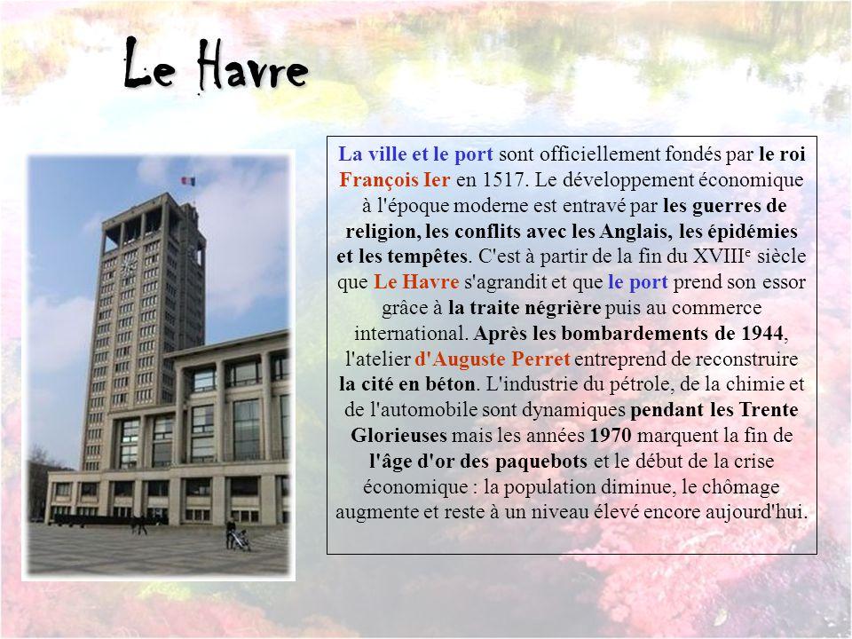 Le Havre La ville et le port sont officiellement fondés par le roi François Ier en 1517. Le développement économique.