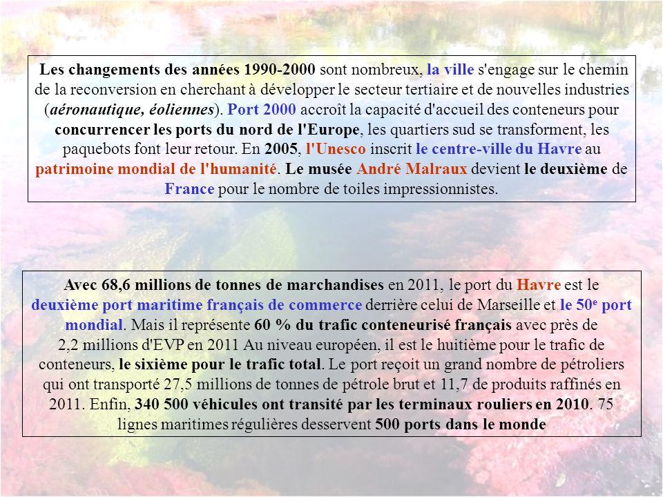 Les changements des années 1990-2000 sont nombreux, la ville s engage sur le chemin de la reconversion en cherchant à développer le secteur tertiaire et de nouvelles industries (aéronautique, éoliennes). Port 2000 accroît la capacité d accueil des conteneurs pour concurrencer les ports du nord de l Europe, les quartiers sud se transforment, les paquebots font leur retour. En 2005, l Unesco inscrit le centre-ville du Havre au patrimoine mondial de l humanité. Le musée André Malraux devient le deuxième de France pour le nombre de toiles impressionnistes.