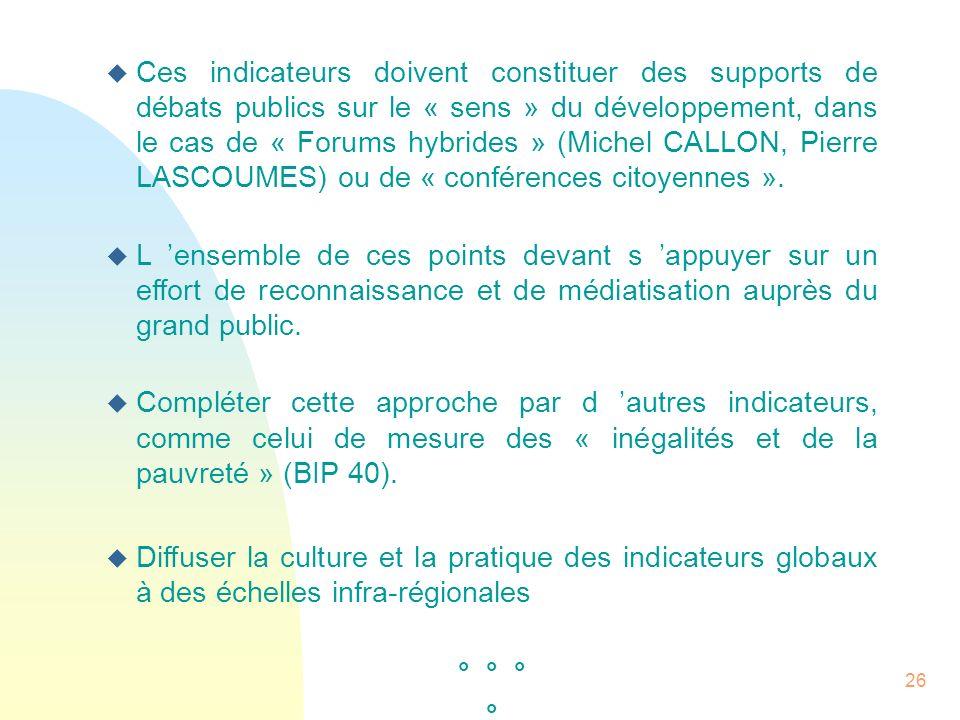 Ces indicateurs doivent constituer des supports de débats publics sur le « sens » du développement, dans le cas de « Forums hybrides » (Michel CALLON, Pierre LASCOUMES) ou de « conférences citoyennes ».