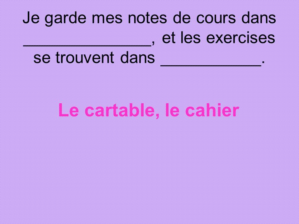 Je garde mes notes de cours dans ______________, et les exercises se trouvent dans ___________.
