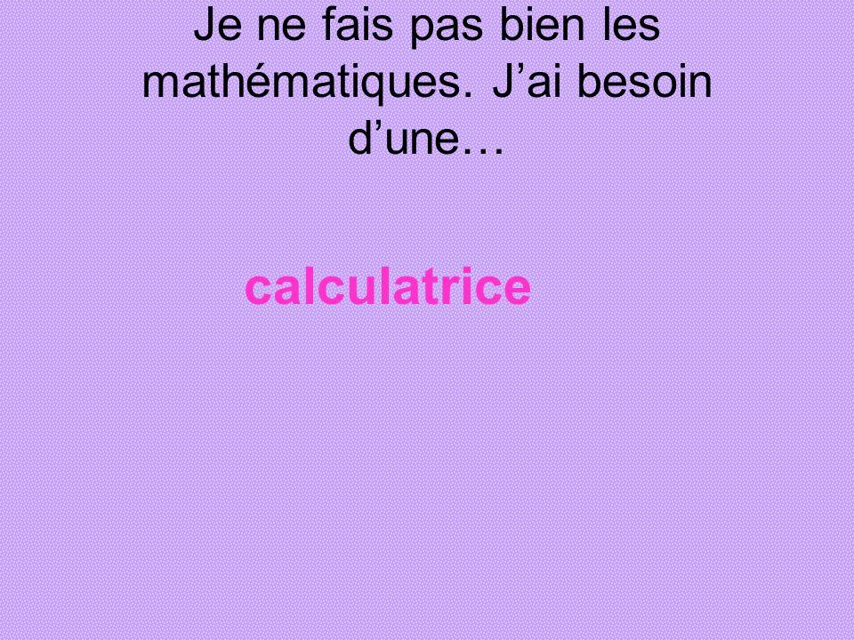 Je ne fais pas bien les mathématiques. J'ai besoin d'une…