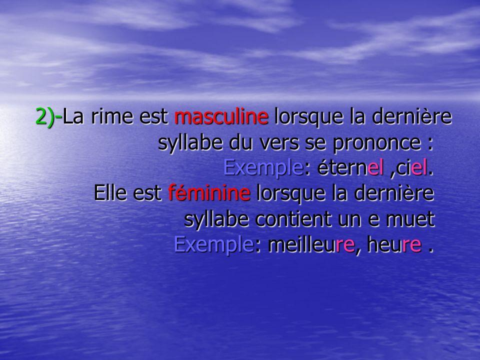 2)-La rime est masculine lorsque la dernière syllabe du vers se prononce : Exemple: éternel ,ciel.