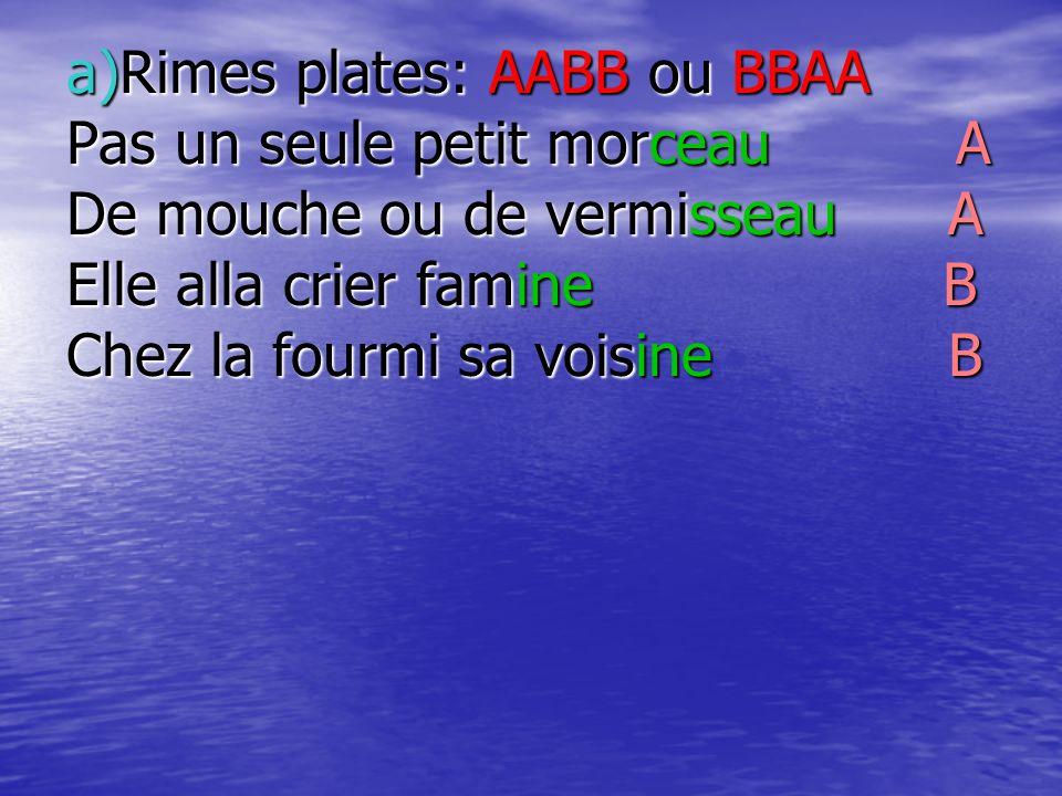 a)Rimes plates: AABB ou BBAA Pas un seule petit morceau A De mouche ou de vermisseau A Elle alla crier famine B Chez la fourmi sa voisine B