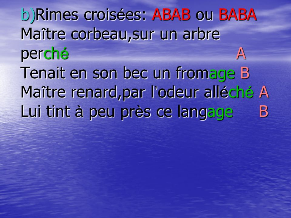 b)Rimes croisées: ABAB ou BABA Maître corbeau,sur un arbre perché A Tenait en son bec un fromage B Maître renard,par l'odeur alléché A Lui tint à peu près ce langage B