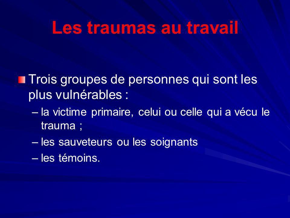 Les traumas au travailTrois groupes de personnes qui sont les plus vulnérables : la victime primaire, celui ou celle qui a vécu le trauma ;