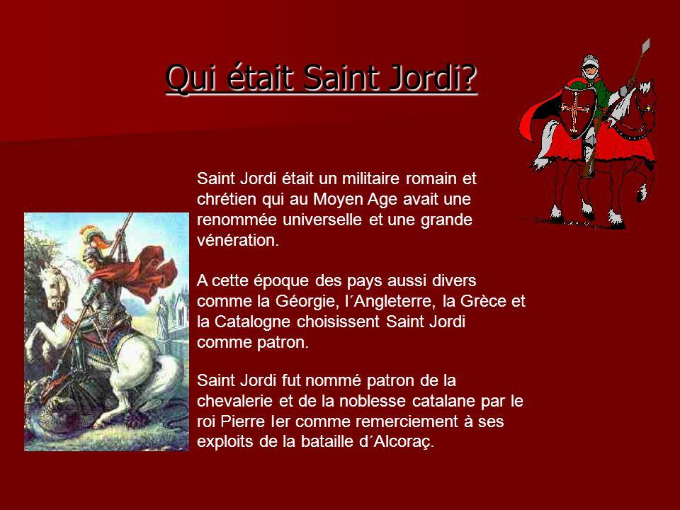 Qui était Saint Jordi Saint Jordi était un militaire romain et chrétien qui au Moyen Age avait une renommée universelle et une grande vénération.