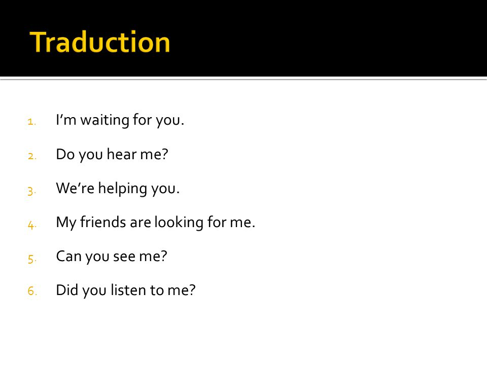 Traduction I'm waiting for you. Do you hear me We're helping you.