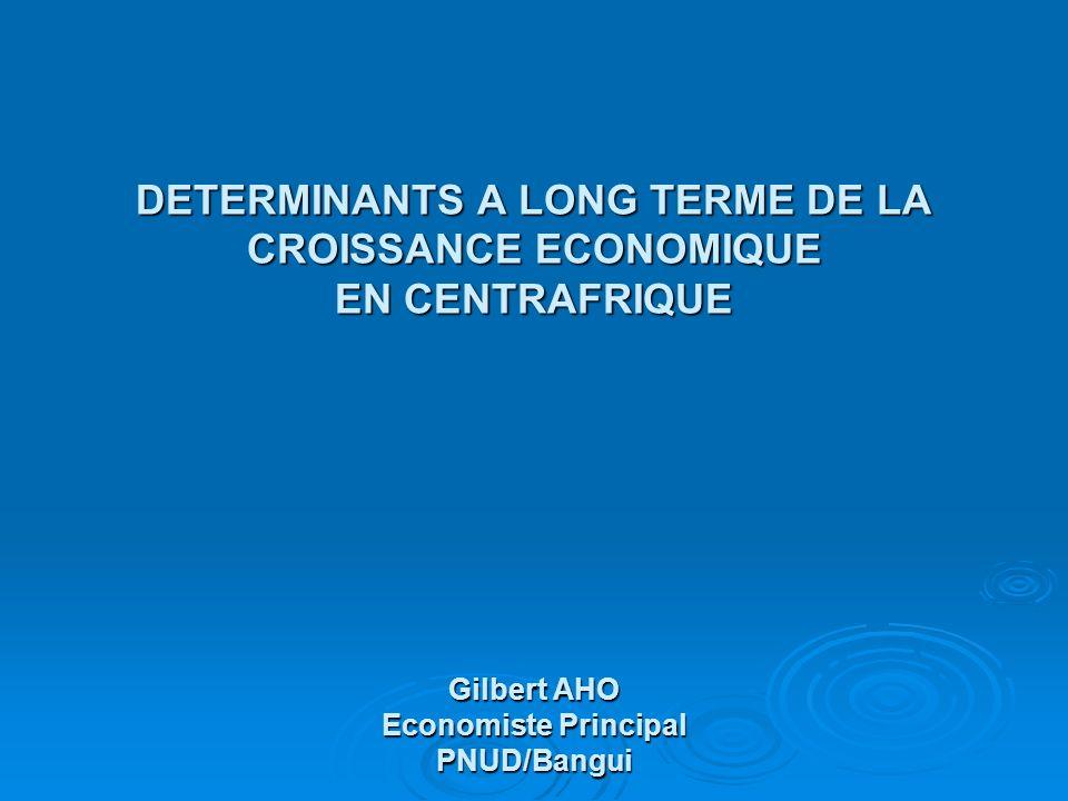 DETERMINANTS A LONG TERME DE LA CROISSANCE ECONOMIQUE EN CENTRAFRIQUE Gilbert AHO Economiste Principal PNUD/Bangui