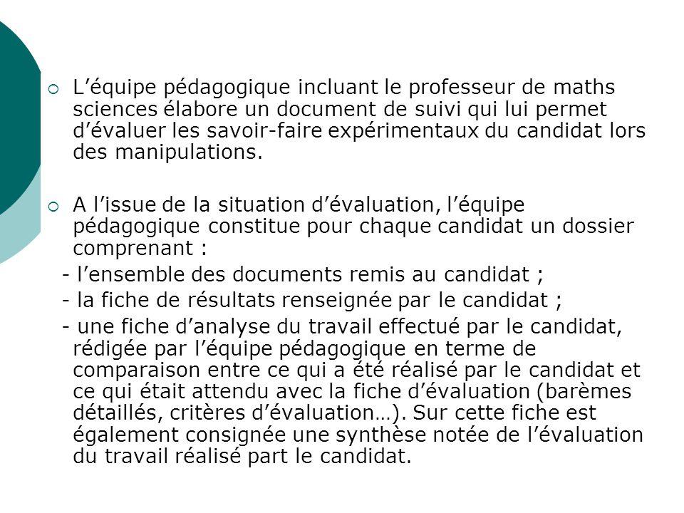 L'équipe pédagogique incluant le professeur de maths sciences élabore un document de suivi qui lui permet d'évaluer les savoir-faire expérimentaux du candidat lors des manipulations.