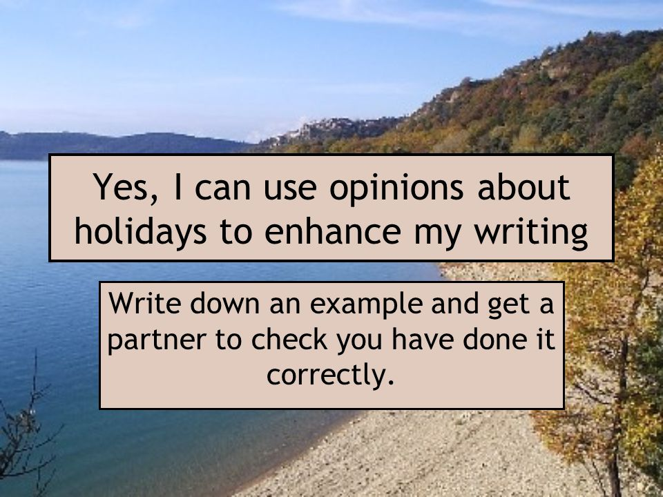 Yes, I can use opinions about holidays to enhance my writing