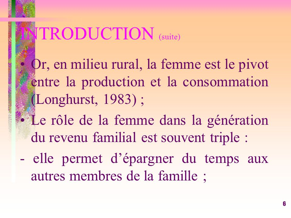 INTRODUCTION (suite)Or, en milieu rural, la femme est le pivot entre la production et la consommation (Longhurst, 1983) ;