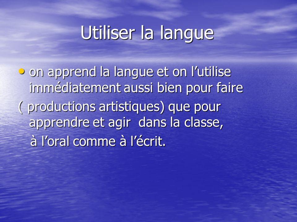 Utiliser la langue on apprend la langue et on l'utilise immédiatement aussi bien pour faire.