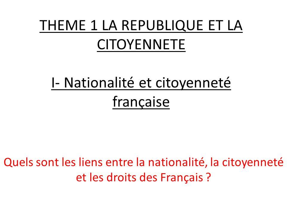 THEME 1 LA REPUBLIQUE ET LA CITOYENNETE I- Nationalité et citoyenneté française